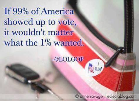 Vote if 99 percent voted it would not matter what the 1 percent wanted Donna Bird Cotter